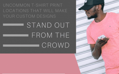 Uncommon T-Shirt Print Locations That Will Make Your Custom Designs Stand Out From The Crowd